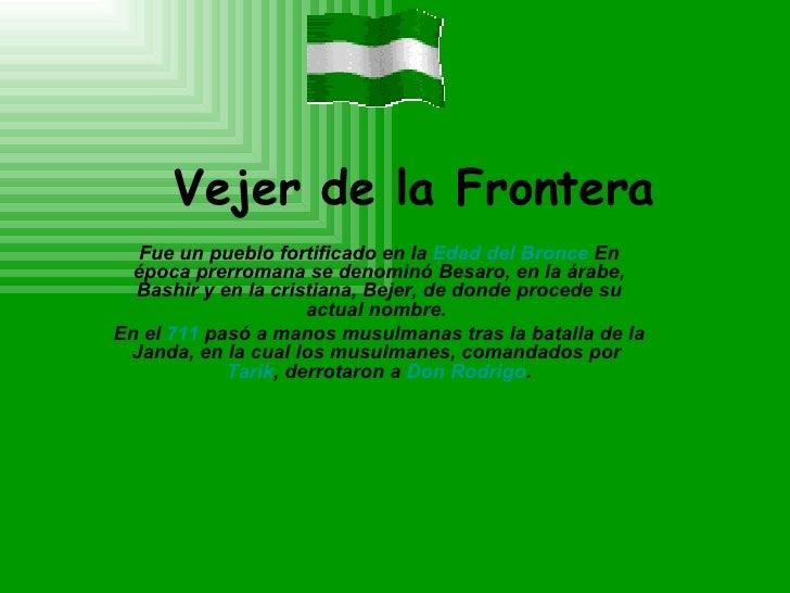 Vejer de la Frontera Fue un pueblo fortificado en la  Edad del Bronce  En época prerromana se denominó Besaro, en la árabe...