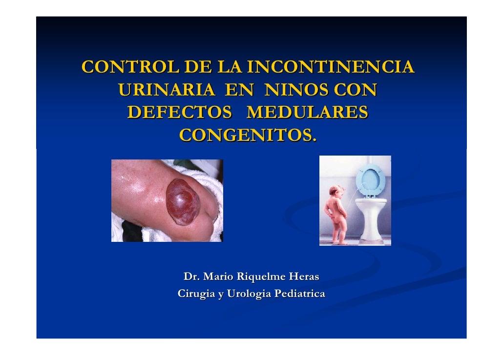 CONTROL DE LA INCONTINENCIA    URINARIA EN NINOS CON     DEFECTOS MEDULARES         CONGENITOS.             Dr. Mario Riqu...