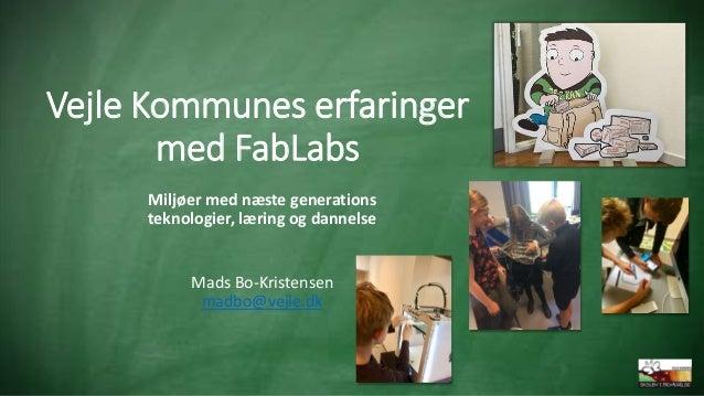 Vejle Kommunes erfaringer med FabLabs Miljøer med næste generations teknologier, læring og dannelse Mads Bo-Kristensen mad...