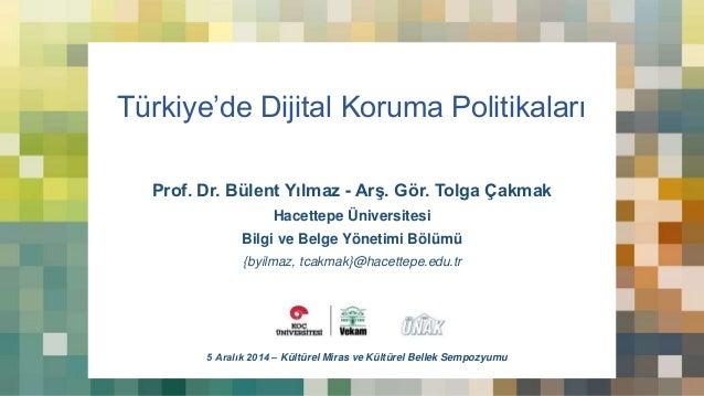 Türkiye'de Dijital Koruma Politikaları  Prof. Dr. Bülent Yılmaz - Arş. Gör. Tolga Çakmak  Hacettepe Üniversitesi  Bilgi ve...
