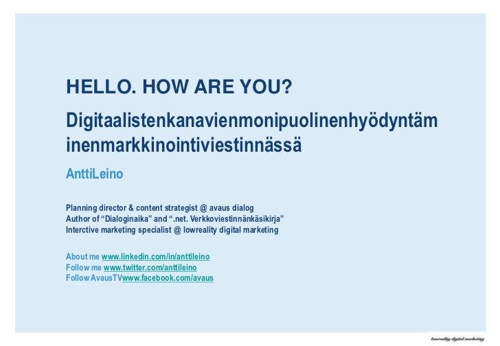 HELLO. HOW ARE YOU?<br />Digitaalistenkanavienmonipuolinenhyödyntäminenmarkkinointiviestinnässä<br />AnttiLeino<br />Plann...