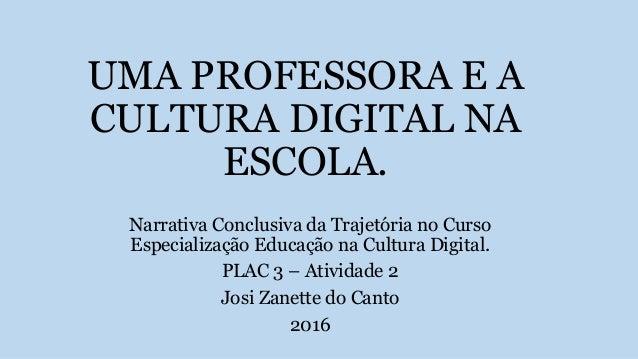 UMA PROFESSORA E A CULTURA DIGITAL NA ESCOLA. Narrativa Conclusiva da Trajetória no Curso Especialização Educação na Cultu...