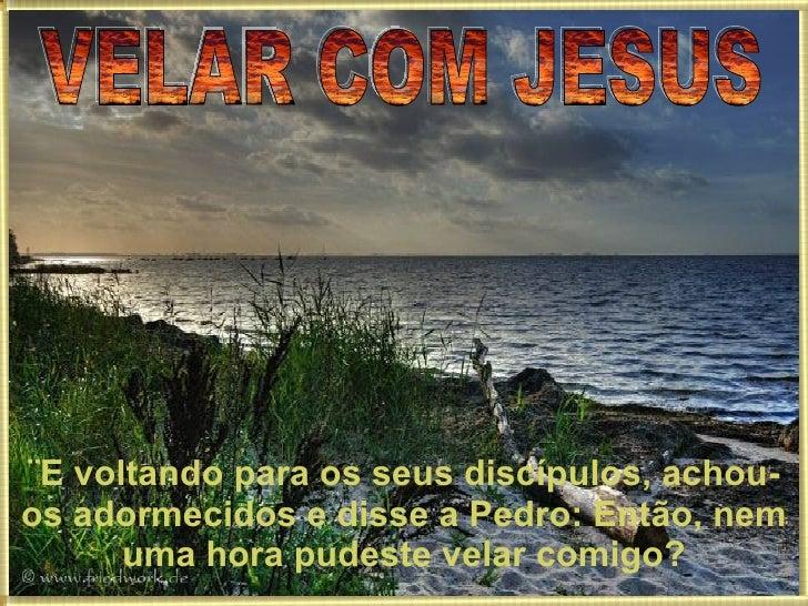 VELAR COM JESUS ¨E voltando para os seus discípulos, achou-os adormecidos e disse a Pedro: Então, nem uma hora pudeste vel...