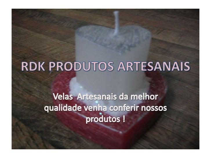 RDK PRODUTOS ARTESANAIS<br />Velas  Artesanais da melhor qualidade venha conferir nossos produtos !<br />