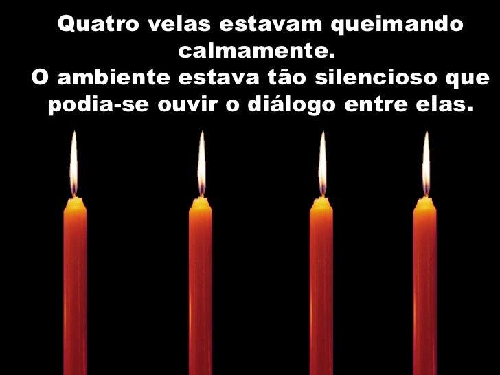 Quatro velas estavam queimando calmamente.  O ambiente estava tão silencioso que podia-se ouvir o diálogo entre elas.