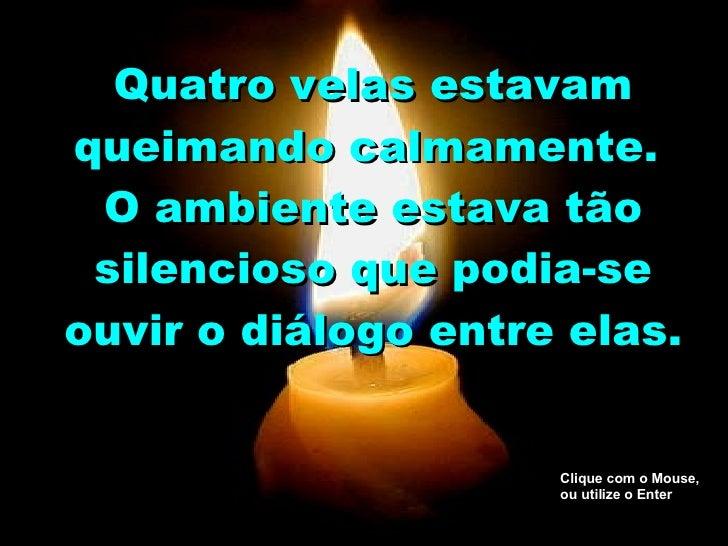 Quatro velas estavam queimando calmamente.  O ambiente estava tão silencioso que podia-se ouvir o diálogo entre elas. Cliq...