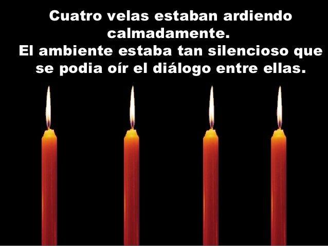 Cuatro velas estaban ardiendo           calmadamente.El ambiente estaba tan silencioso que  se podia oír el diálogo entre ...