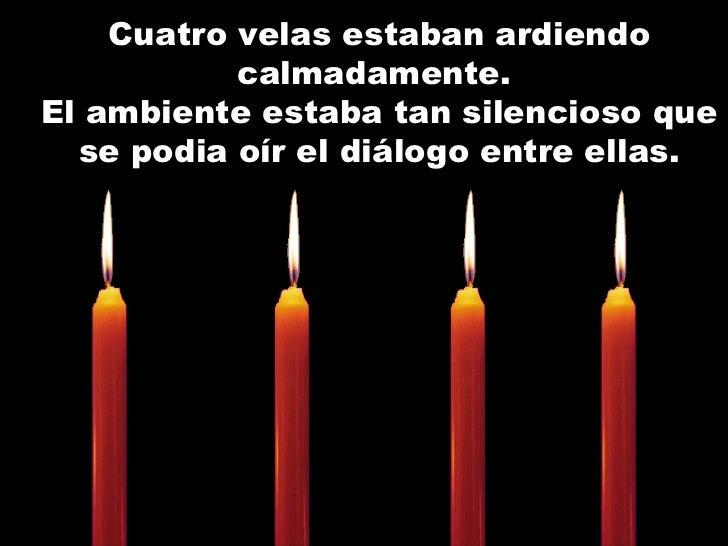 Cuatro velas estaban ardiendo calmadamente.  El ambiente estaba tan silencioso que se podia oír el diálogo entre ellas.