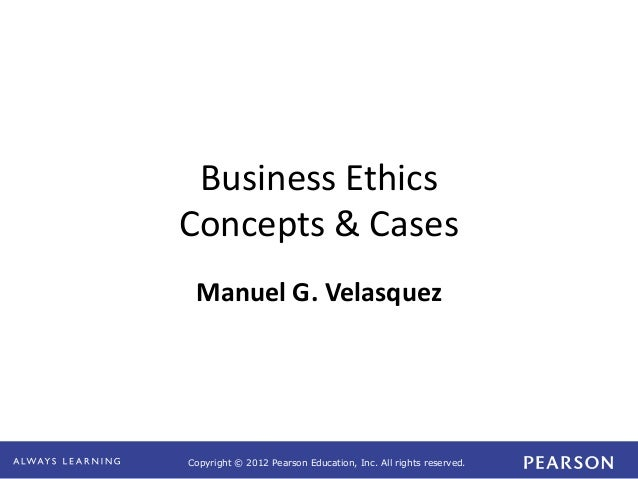 Copyright © 2012 Pearson Education, Inc. All rights reserved.  Business Ethics  Concepts & Cases  Manuel G. Velasquez
