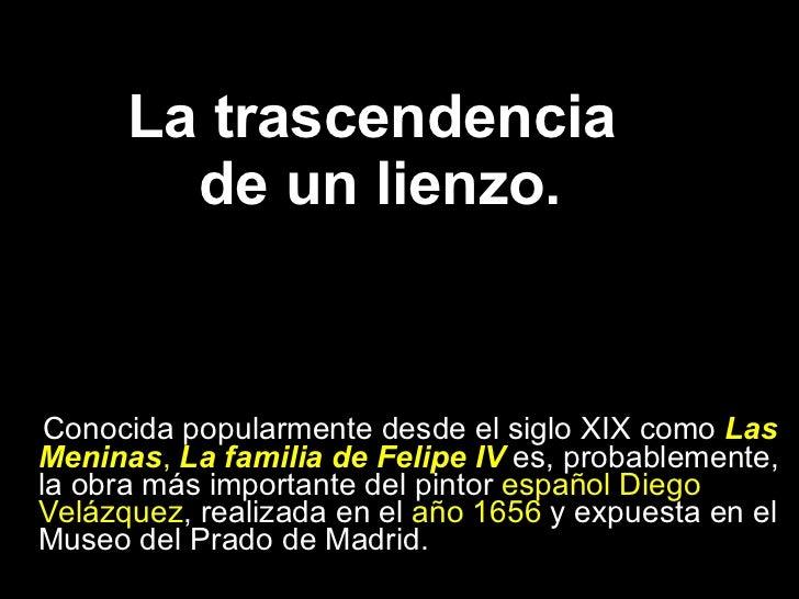 La trascendencia  de un lienzo. <ul><li>Conocida popularmente desde el siglo XIX como  Las Meninas ,  La familia de Felipe...