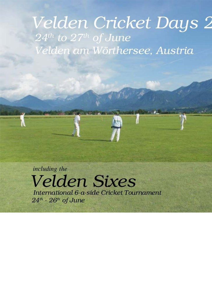 Velden Cricket Days 201124th to 27th of JuneVelden am Wörthersee, Austriaincluding theVelden SixesInternational 6-a-side C...