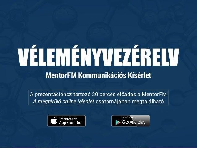VÉLEMÉNYVEZÉRELV MentorFM Kommunikációs Kísérlet A prezentációhoz tartozó 20 perces előadás a MentorFM A megtérülő online ...