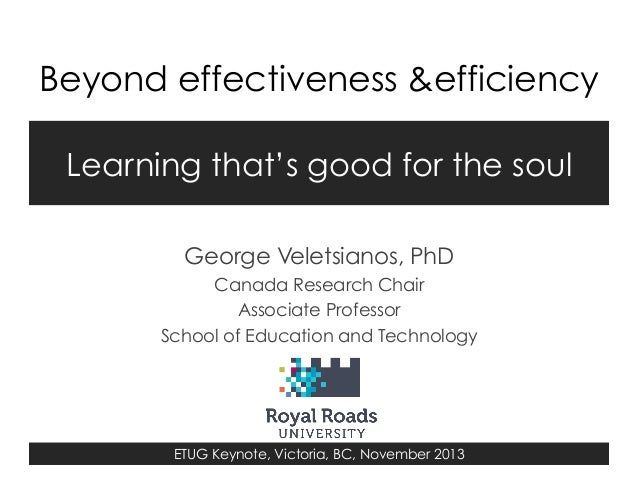 Beyond effectiveness &efficiency Learning that's good for the soul George Veletsianos, PhD Canada Research Chair Associate...
