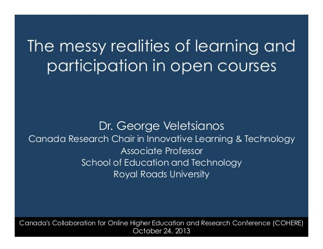 The messy realities of learning and participation in open courses  Dr. George Veletsianos Canada Research Chair in Innovat...