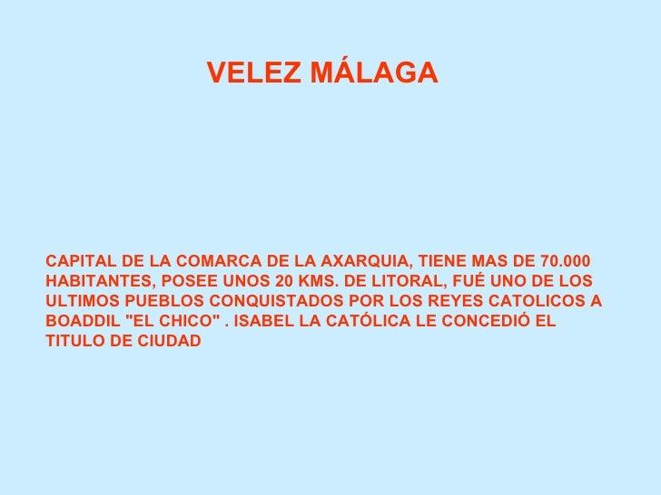 VELEZ MÁLAGA CAPITAL DE LA COMARCA DE LA AXARQUIA, TIENE MAS DE 70.000 HABITANTES, POSEE UNOS 20 KMS. DE LITORAL, FUÉ UNO ...