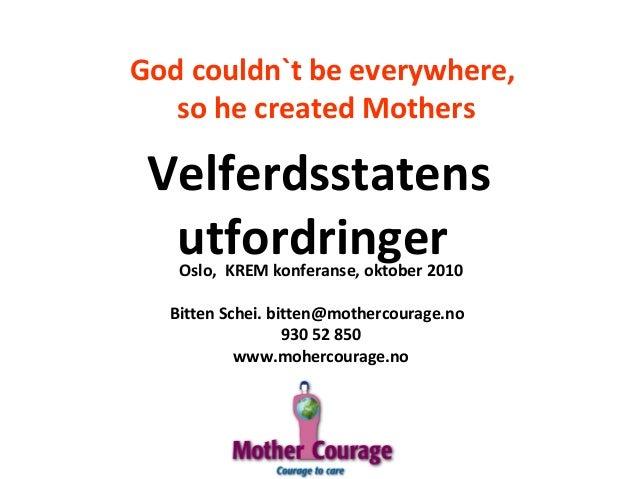 God couldn`t be everywhere, so he created Mothers Oslo, KREM konferanse, oktober 2010 Bitten Schei. bitten@mothercourage.n...