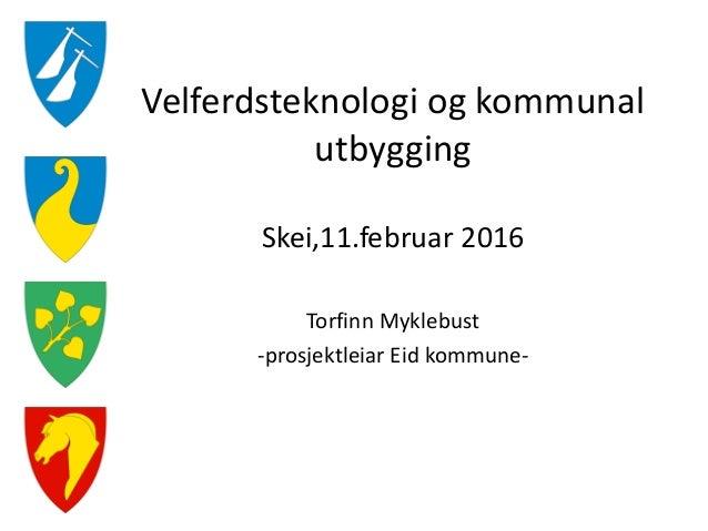 Velferdsteknologi og kommunal utbygging Skei,11.februar 2016 Torfinn Myklebust -prosjektleiar Eid kommune-