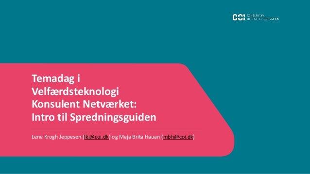 Temadag i Velfærdsteknologi Konsulent Netværket: Intro til Spredningsguiden Lene Krogh Jeppesen (lkj@coi.dk) og Maja Brita...