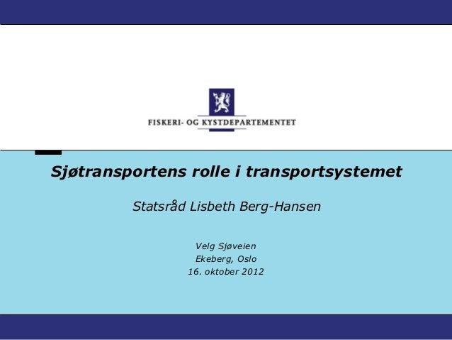 Sjøtransportens rolle i transportsystemet         Statsråd Lisbeth Berg-Hansen                  Velg Sjøveien             ...