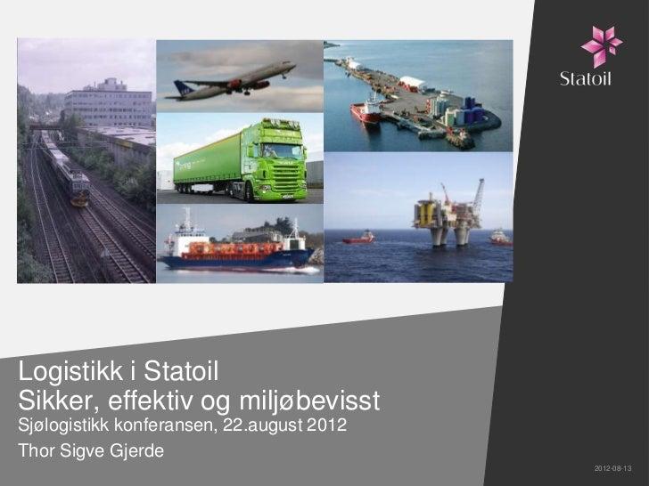 Logistikk i StatoilSikker, effektiv og miljøbevisstSjølogistikk konferansen, 22.august 2012Thor Sigve Gjerde              ...