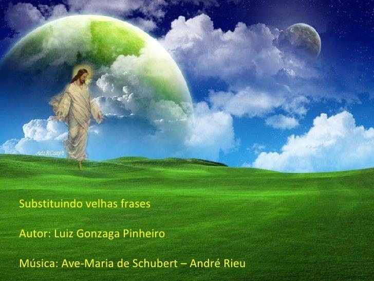 Substituindo velhas frases Autor: Luiz Gonzaga Pinheiro Música: Ave-Maria de Schubert – André Rieu