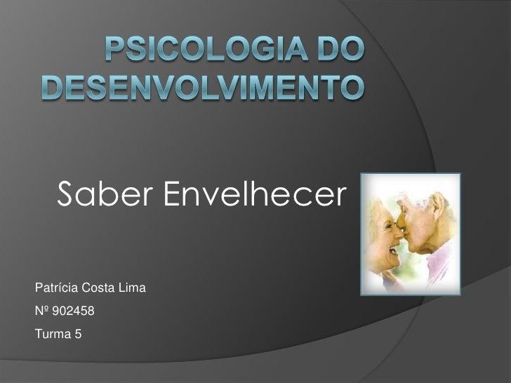 Psicologia do Desenvolvimento<br />Saber Envelhecer<br />Patrícia Costa Lima<br />Nº 902458<br />Turma 5<br />