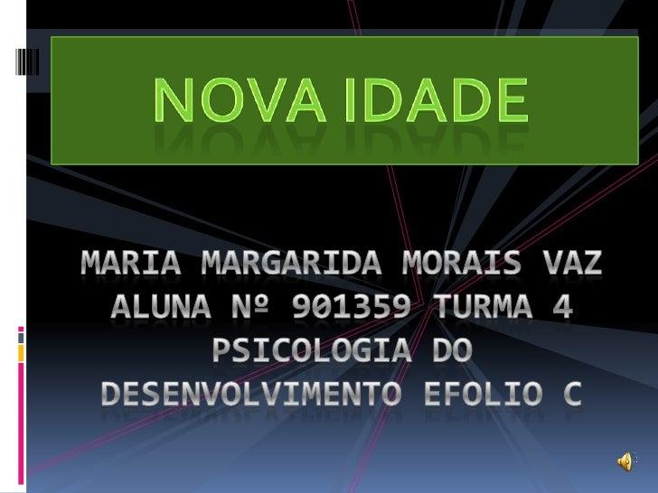 NOVA IDADE<br />MARIA MARGARIDA MORAIS VAZ<br />ALUNA Nº 901359 TURMA 4 <br />PSICOLOGIA DO DESENVOLVIMENTO EFOLIO C<br />