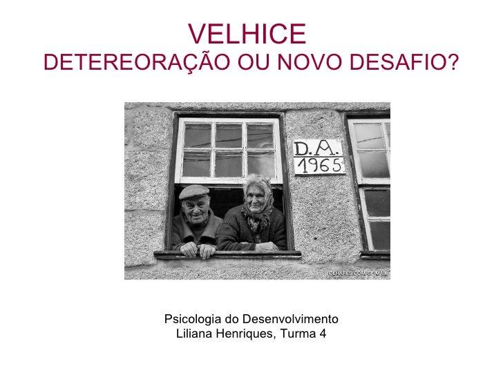 VELHICE  DETEREORAÇÃO OU NOVO DESAFIO? <ul><li>Psicologia do Desenvolvimento </li></ul><ul><li>Liliana Henriques, Turma 4 ...