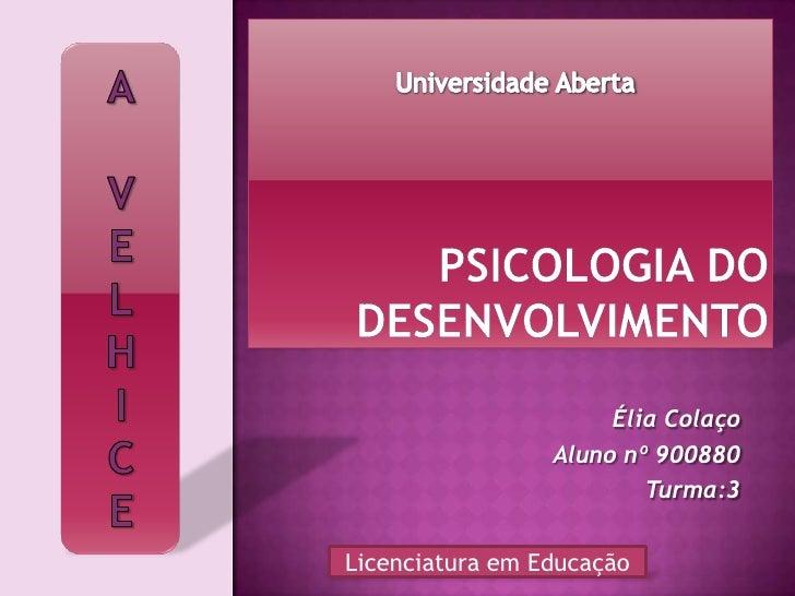 Psicologia do Desenvolvimento<br />A<br />V<br />E<br />L<br />H<br />I<br />C<br />E<br />Universidade Aberta<br />Élia C...