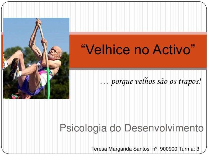 """""""Velhice no Activo""""<br />… porque velhos são os trapos!<br />Psicologia do Desenvolvimento<br />Teresa Margarida Santos  n..."""