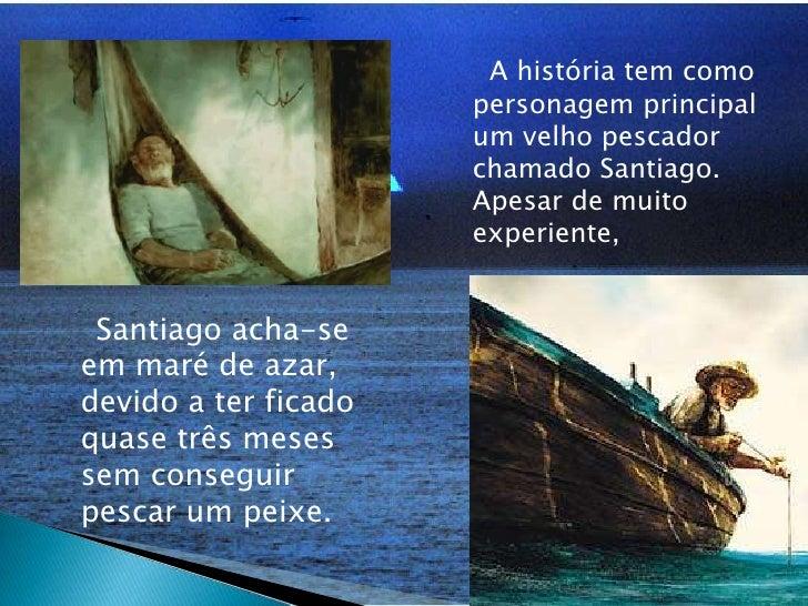 A história tem como personagem principal um velho pescador chamado Santiago. Apesar de muito experiente,<br />    Santia...