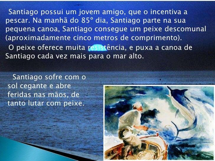 Santiago possui um jovem amigo, que o incentiva a pescar. Na manhã do 85º dia, Santiago parte na sua pequena canoa, Sa...