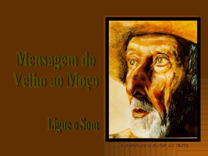 Ligue o Som Mensagem do Velho ao Moço Desconheço o autor do texto