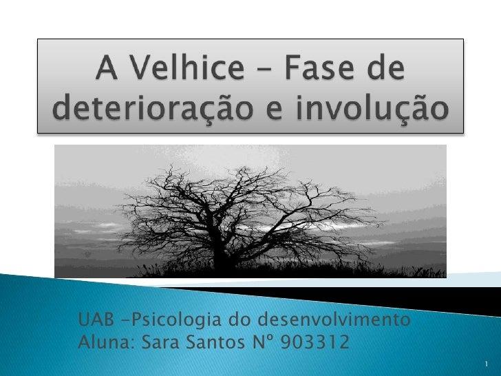 A Velhice – Fase de deterioração e involução<br />UAB -Psicologia do desenvolvimento<br />Aluna: Sara Santos Nº 903312<br ...