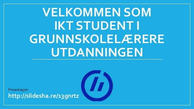 VELKOMMEN SOM IKT STUDENT I GRUNNSKOLELÆRERE UTDANNINGEN Presentasjon: http://slidesha.re/13gnrtz