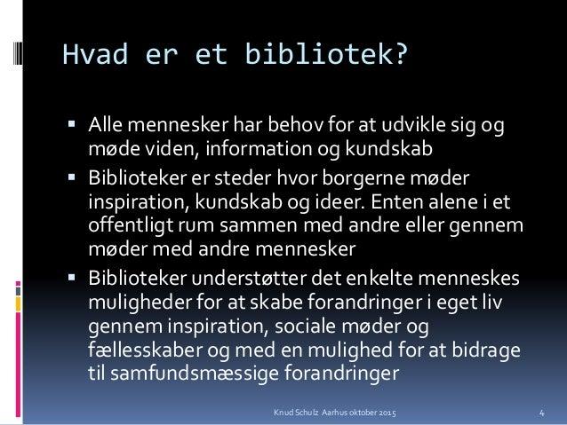 Hvad er et bibliotek?  Alle mennesker har behov for at udvikle sig og møde viden, information og kundskab  Biblioteker e...