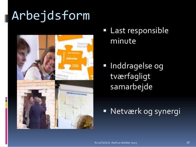 Arbejdsform  Last responsible minute  Inddragelse og tværfagligt samarbejde  Netværk og synergi Knud Schulz Aarhus okto...