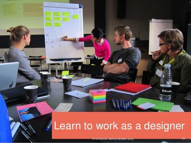 Learn to work as a designer 76Knud Schulz Aarhus oktober 2015