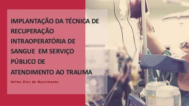 IMPLANTAÇÃO DA TÉCNICA DE RECUPERAÇÃO INTRAOPERATÓRIA DE SANGUE EM SERVIÇO PÚBLICO DE ATENDIMENTO AO TRAUMA Ve lma Dias do...