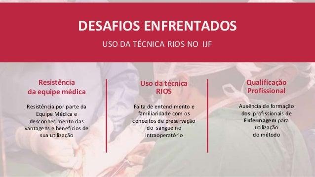 DESAFIOS ENFRENTADOS USO DA TÉCNICA RIOS NO IJF Resistência da equipe médica Resistência por parte da Equipe Médica e desc...