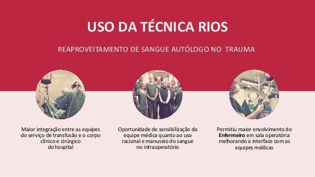 USO DA TÉCNICA RIOS REAPROVEITAMENTO DE SANGUE AUTÓLOGO NO TRAUMA Maior integração entre as equipes do serviço de transfus...