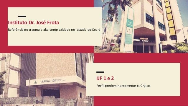 IJF 1 e 2 Perfil predominantemente cirúrgico Instituto Dr. José Frota Referência no trauma e alta complexidade no estado d...