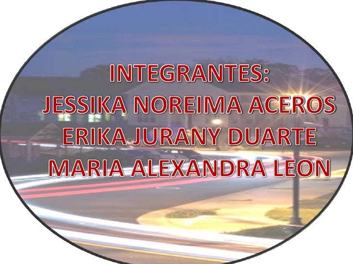 INTEGRANTES:<br />JESSIKA NOREIMA ACEROS<br />ERIKA JURANY DUARTE<br />MARIA ALEXANDRA LEON<br />