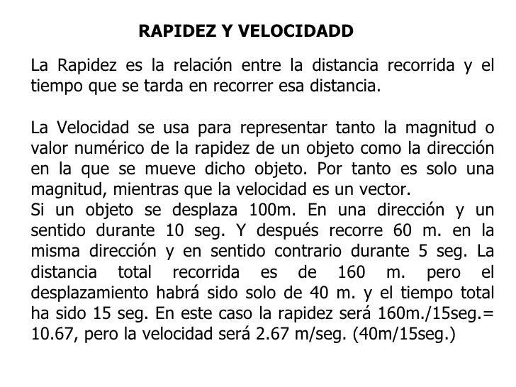 RAPIDEZ Y VELOCIDADD La Rapidez es la relación entre la distancia recorrida y el tiempo que se tarda en recorrer esa dista...