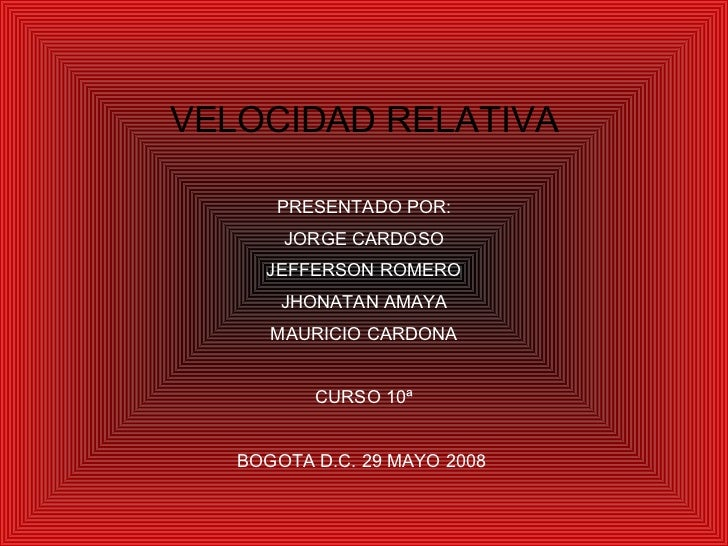 VELOCIDAD RELATIVA PRESENTADO POR: JORGE CARDOSO JEFFERSON ROMERO JHONATAN AMAYA MAURICIO CARDONA CURSO 10ª BOGOTA D.C. 29...