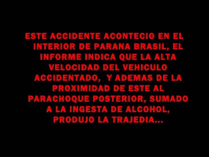 ESTE ACCIDENTE ACONTECIO EN EL  INTERIOR DE PARANA BRASIL, EL    INFORME INDICA QUE LA ALTA      VELOCIDAD DEL VEHICULO  A...