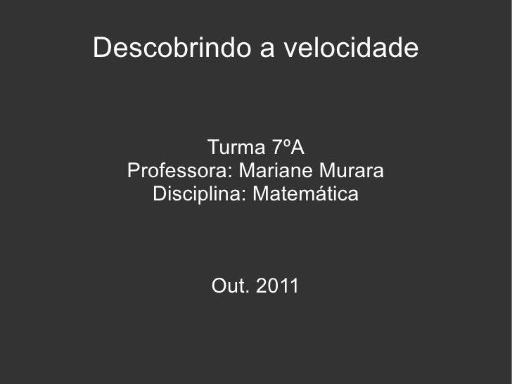 Descobrindo a velocidade Turma 7ºA Professora: Mariane Murara Disciplina: Matemática Out. 2011