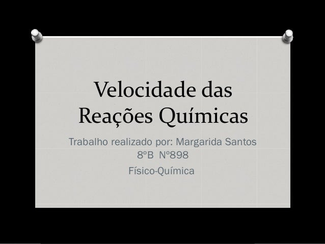 Velocidade das Reações Químicas Trabalho realizado por: Margarida Santos 8ºB Nº898 Físico-Química