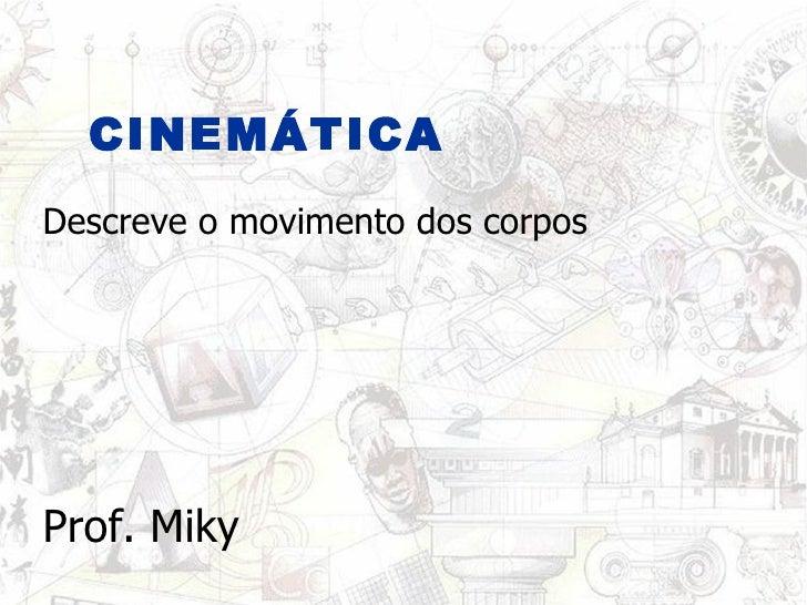 CINEMÁTICA Prof. Miky Descreve o movimento dos corpos