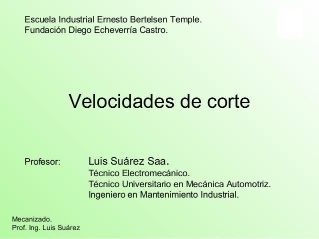 Escuela Industrial Ernesto Bertelsen Temple.  Fundación Diego Echeverría Castro.  Velocidades de corte  Profesor: Luis Suá...